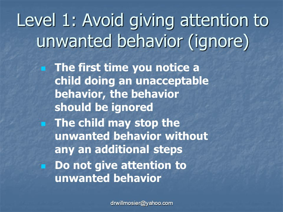 Level 1: Avoid giving attention to unwanted behavior (ignore)
