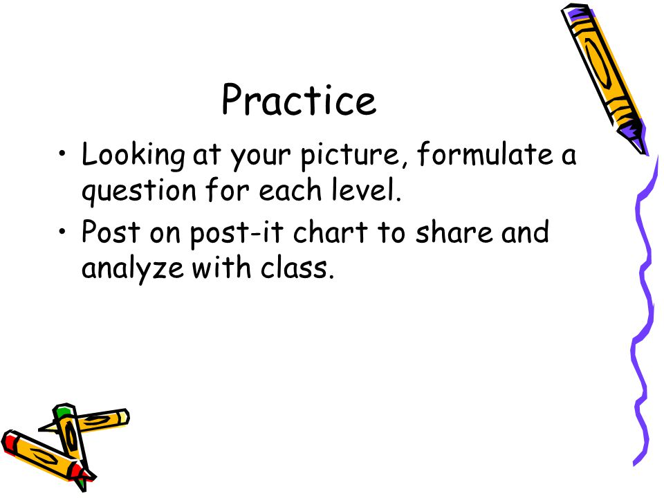 Practice Looking at your picture, formulate a question for each level.