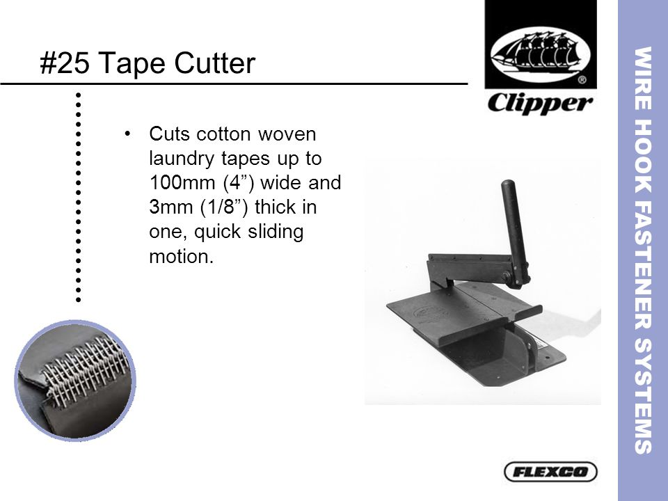 #25 Tape CutterCuts cotton woven laundry tapes up to 100mm (4 ) wide and 3mm (1/8 ) thick in one, quick sliding motion.