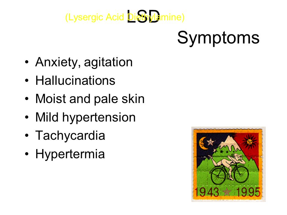 LSD Symptoms Anxiety, agitation Hallucinations Moist and pale skin