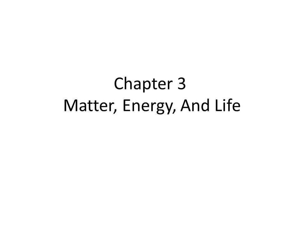 Chapter 3 Matter, Energy, And Life