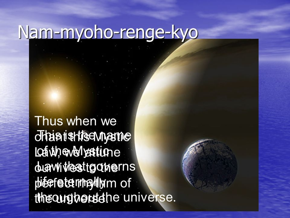 Nam-myoho-renge-kyo Thus when we chant this Mystic Law, we attune our lives to the perfect rhythm of the universe.