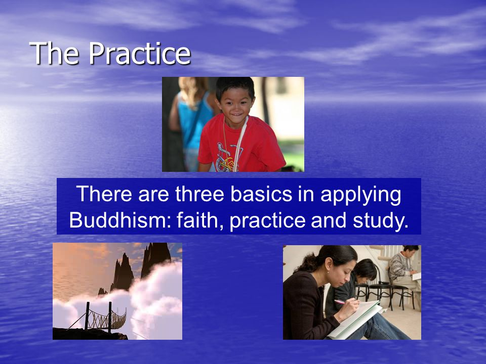 The Practice There are three basics in applying Buddhism: faith, practice and study.