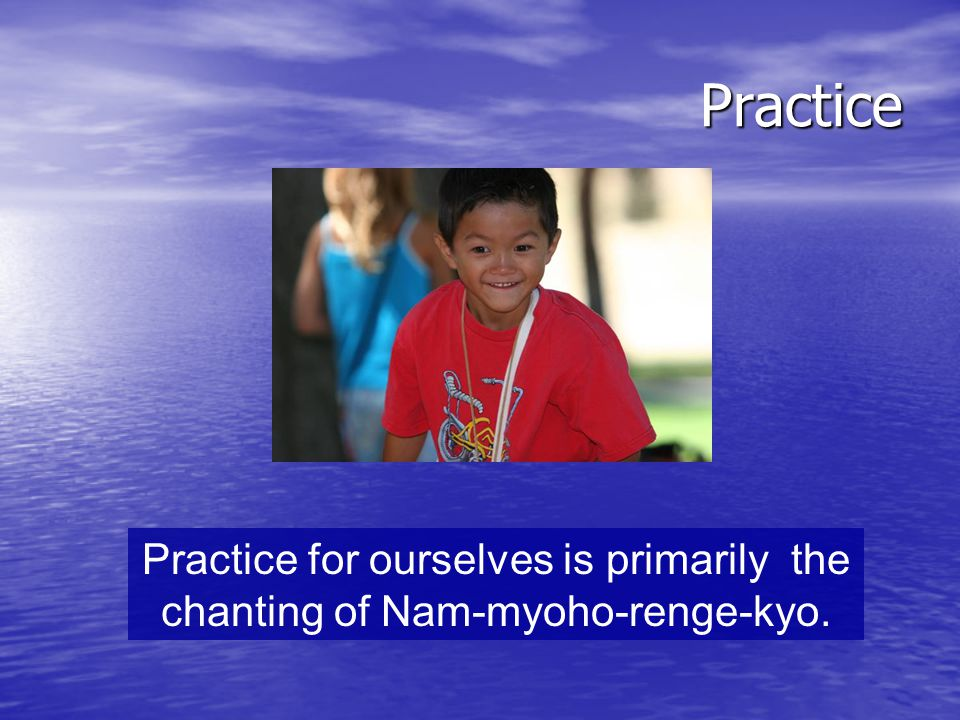 Practice Practice for ourselves is primarily the chanting of Nam-myoho-renge-kyo.