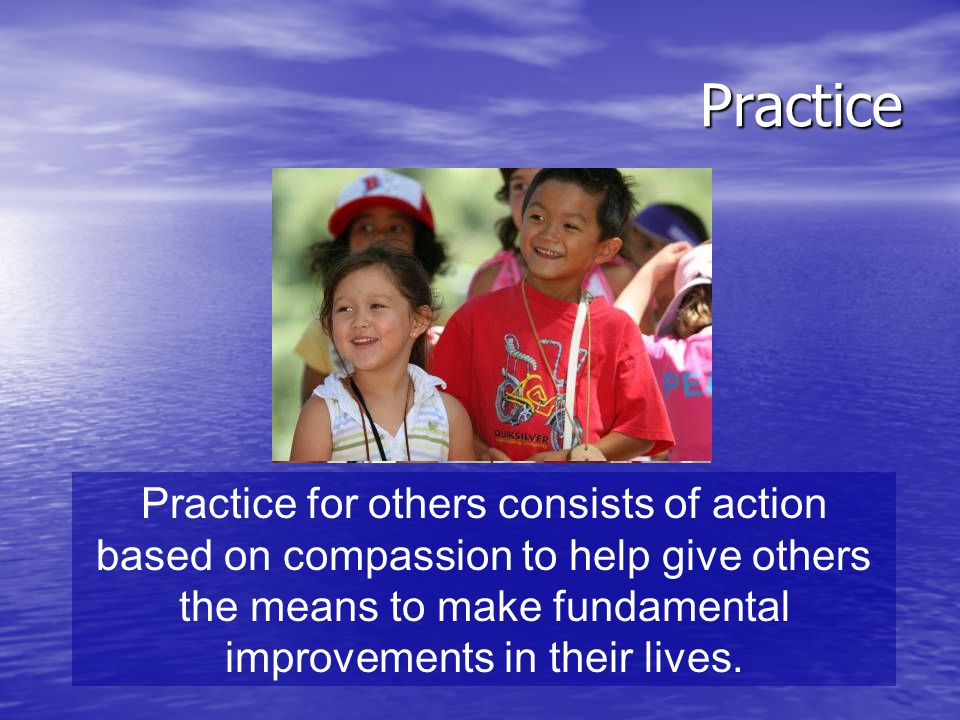 Practice Practice for others consists of action based on compassion to help give others the means to make fundamental improvements in their lives.