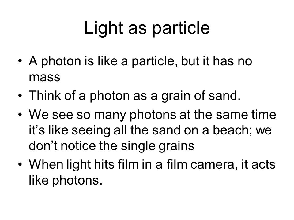 Light as particle A photon is like a particle, but it has no mass
