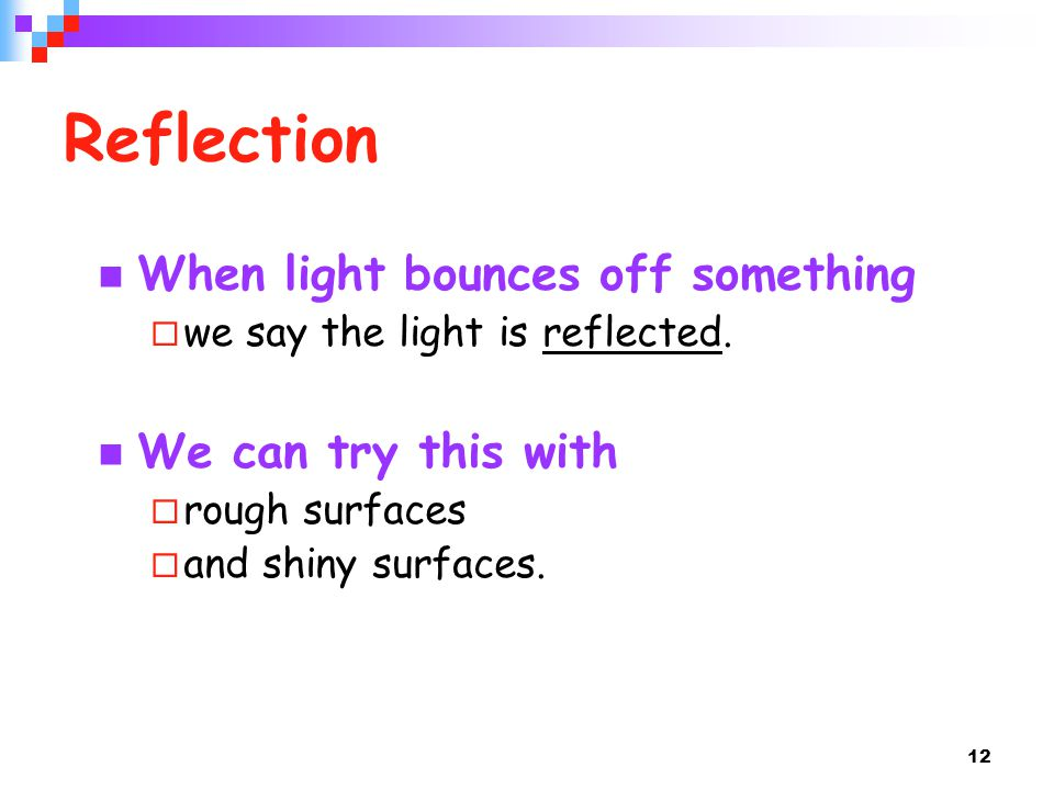 Reflection When light bounces off something We can try this with