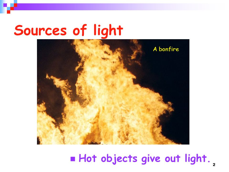 Sources of light A bonfire Hot objects give out light.