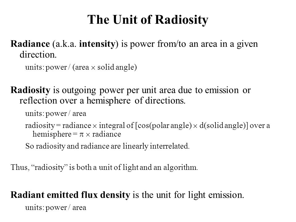 The Unit of Radiosity Radiance (a.k.a. intensity) is power from/to an area in a given direction. units: power / (area  solid angle)