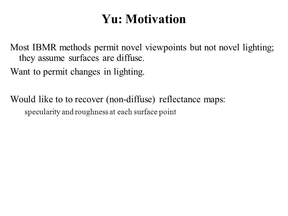 Yu: Motivation Most IBMR methods permit novel viewpoints but not novel lighting; they assume surfaces are diffuse.