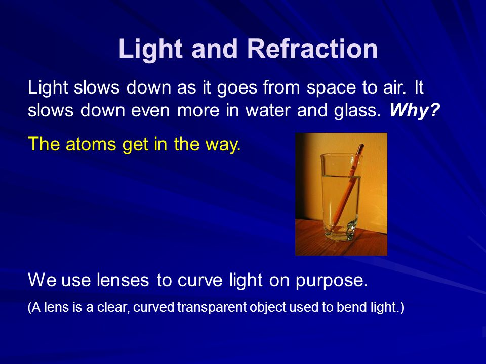 Light and Refraction Light slows down as it goes from space to air. It slows down even more in water and glass. Why