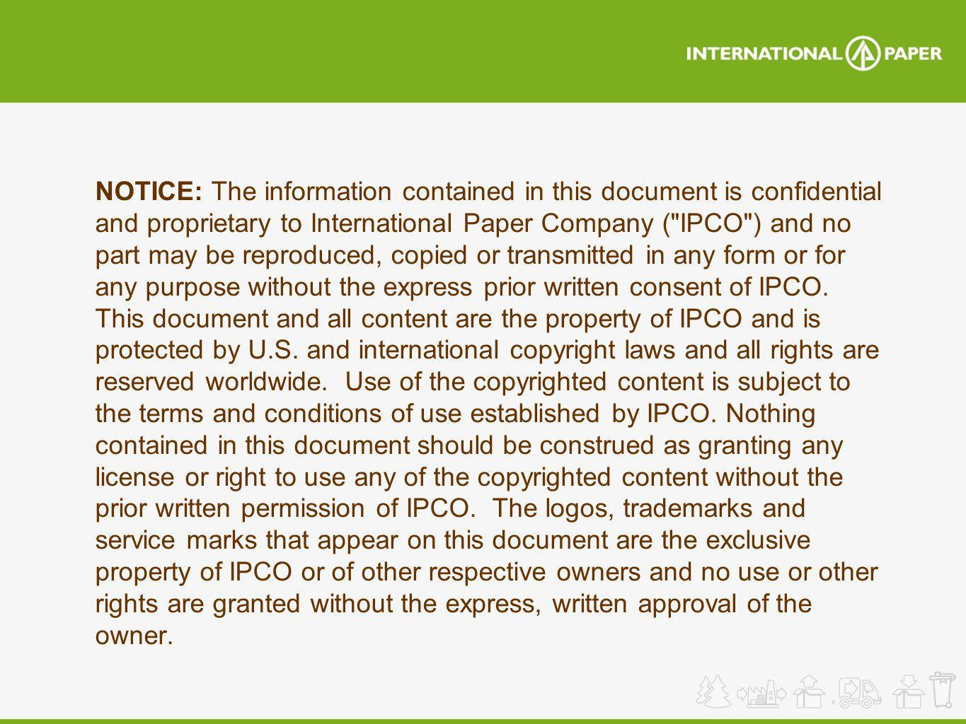 NOTICE: The information contained in this document is confidential and proprietary to International Paper Company ( IPCO ) and no part may be reproduced, copied or transmitted in any form or for any purpose without the express prior written consent of IPCO.