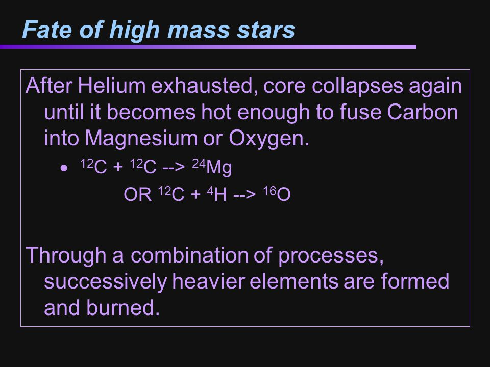 Fate of high mass stars After Helium exhausted, core collapses again until it becomes hot enough to fuse Carbon into Magnesium or Oxygen.
