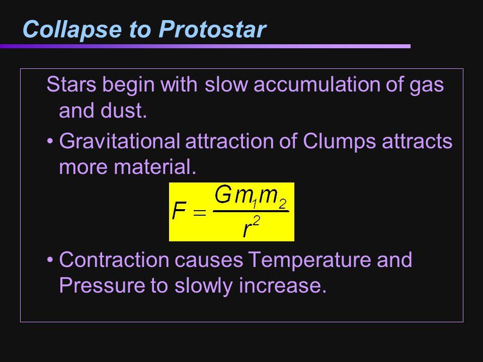 Collapse to Protostar Stars begin with slow accumulation of gas and dust. Gravitational attraction of Clumps attracts more material.