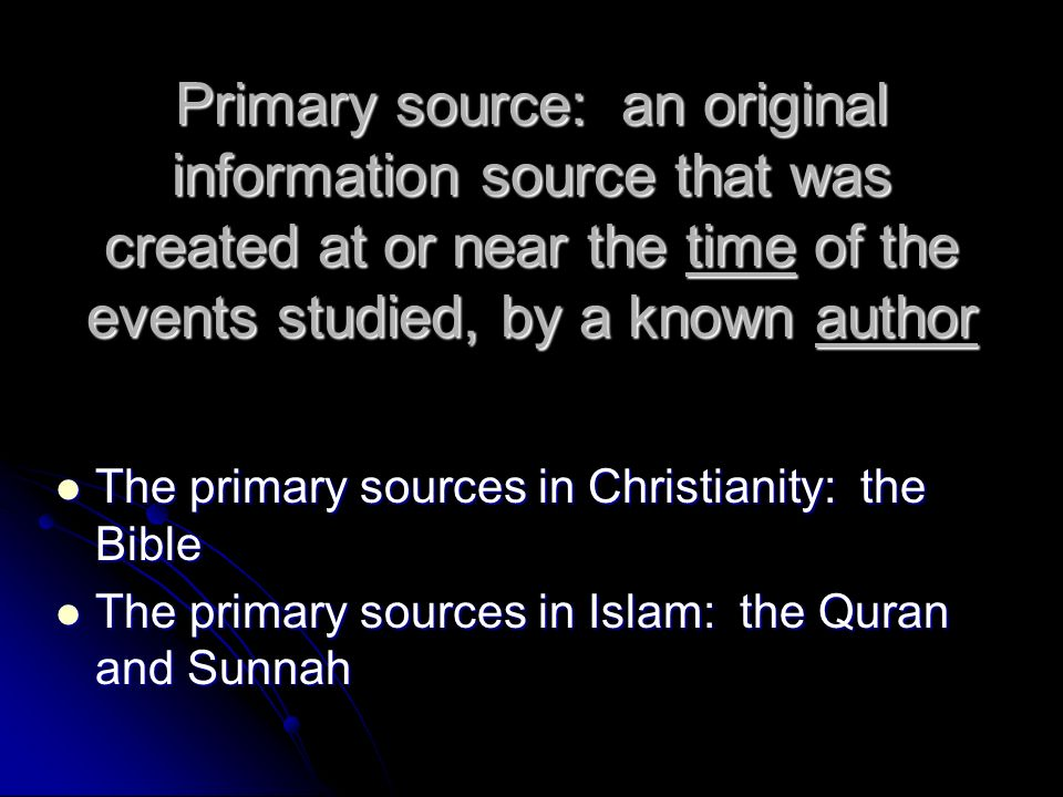 Primary source: an original information source that was created at or near the time of the events studied, by a known author