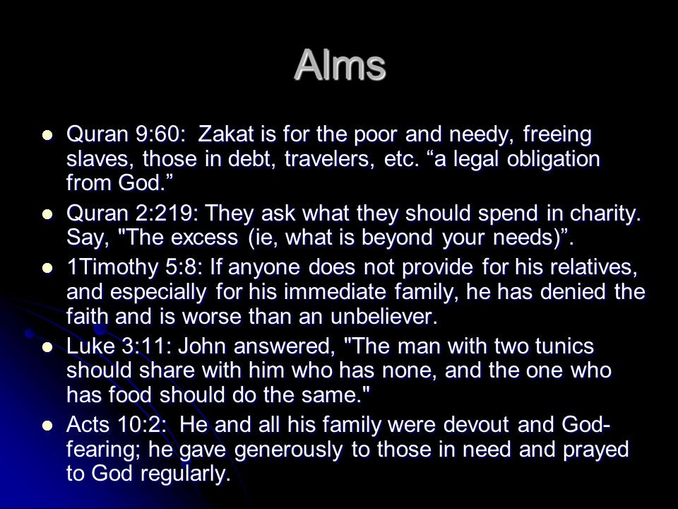 Alms Quran 9:60: Zakat is for the poor and needy, freeing slaves, those in debt, travelers, etc. a legal obligation from God.