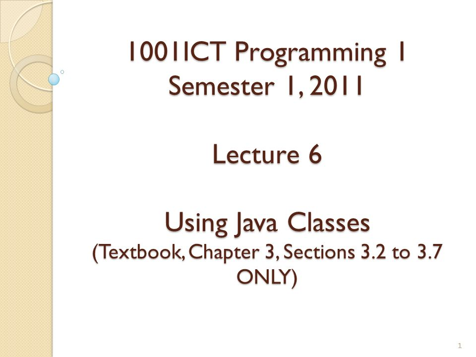 1001ICT Programming 1 Semester 1, 2011 Lecture 6 Using Java Classes (Textbook, Chapter 3, Sections 3.2 to 3.7 ONLY)