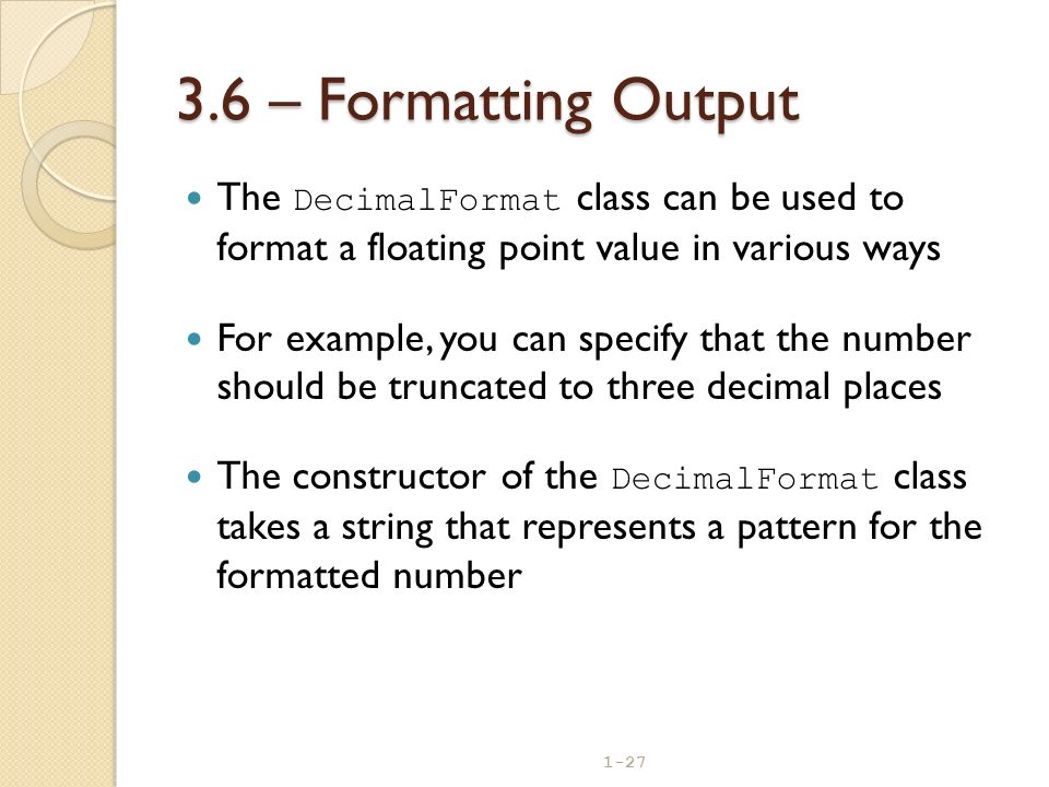 3.6 – Formatting Output The DecimalFormat class can be used to format a floating point value in various ways.