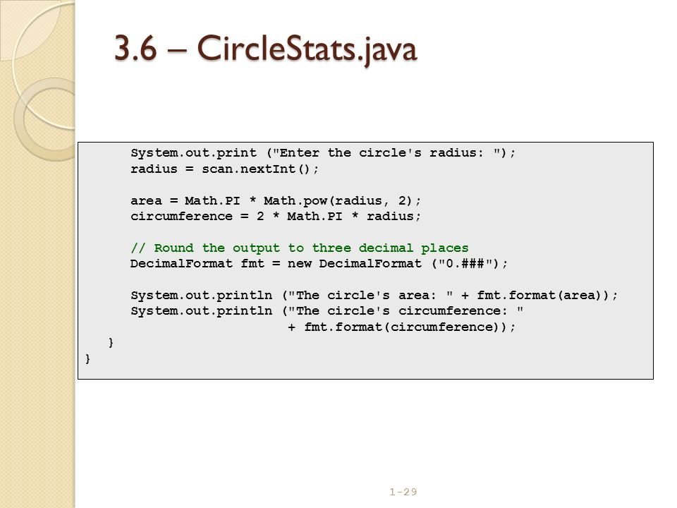 3.6 – CircleStats.java System.out.print ( Enter the circle s radius: ); radius = scan.nextInt(); area = Math.PI * Math.pow(radius, 2);