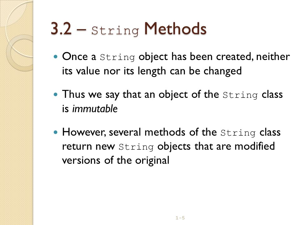 3.2 – String Methods Once a String object has been created, neither its value nor its length can be changed.