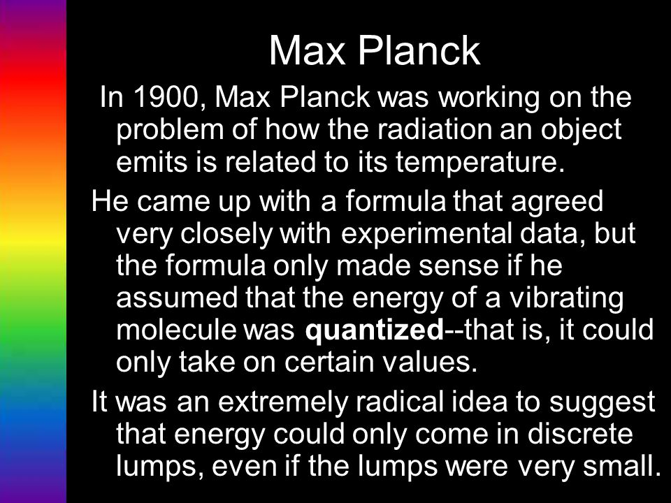 Max Planck In 1900, Max Planck was working on the problem of how the radiation an object emits is related to its temperature.