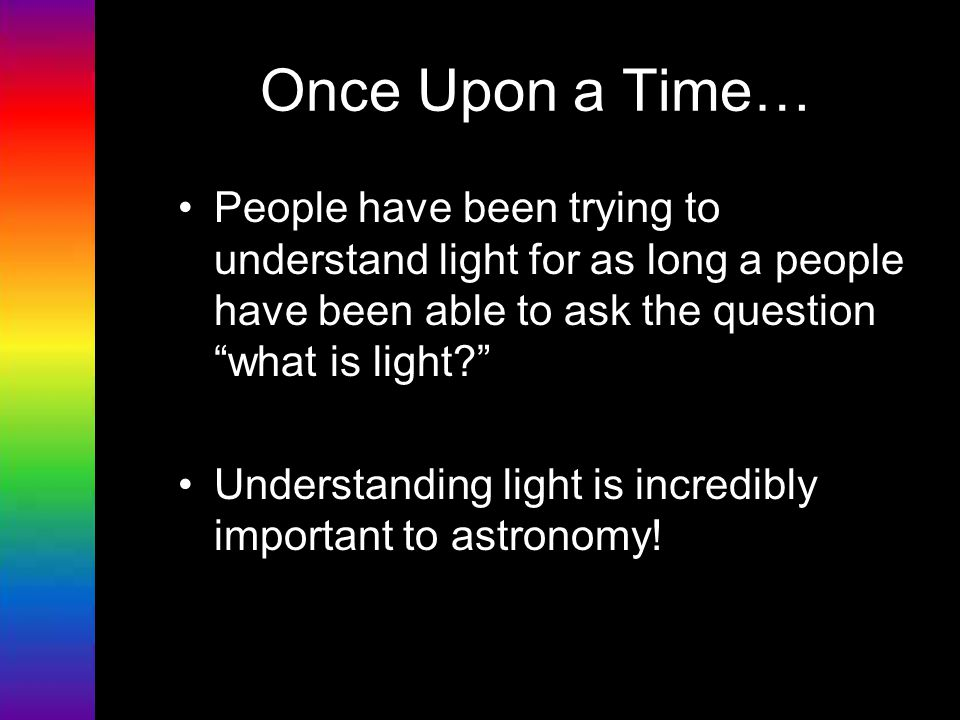 Once Upon a Time… People have been trying to understand light for as long a people have been able to ask the question what is light