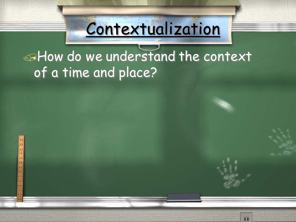 Contextualization How do we understand the context of a time and place
