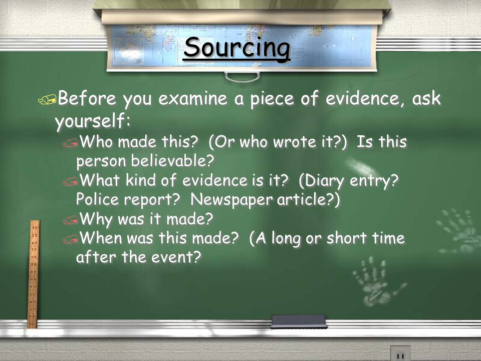 Sourcing Before you examine a piece of evidence, ask yourself: