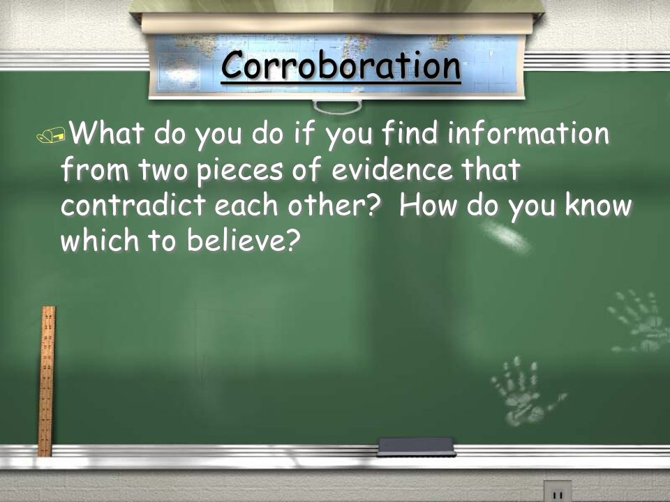 Corroboration What do you do if you find information from two pieces of evidence that contradict each other.