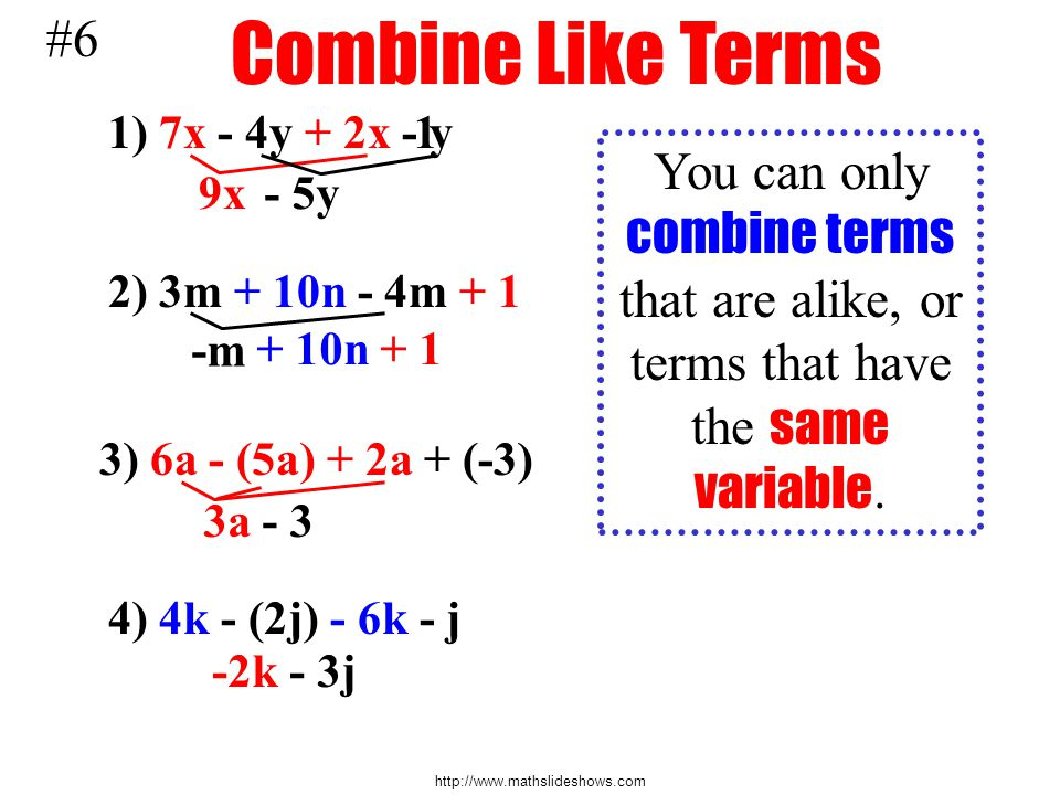 #6 Combine Like Terms. 1) 7x - 4y + 2x - y. 1. You can only combine terms that are alike, or terms that have the same variable.