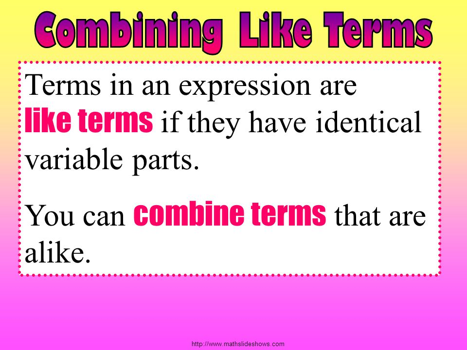 You can combine terms that are alike.
