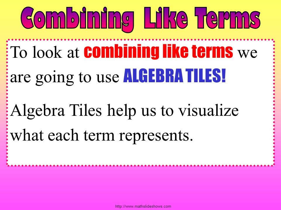 To look at combining like terms we are going to use ALGEBRA TILES!