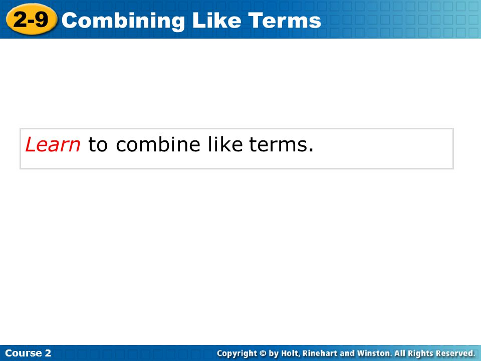 Course 2 2-9 Combining Like Terms Learn to combine like terms.