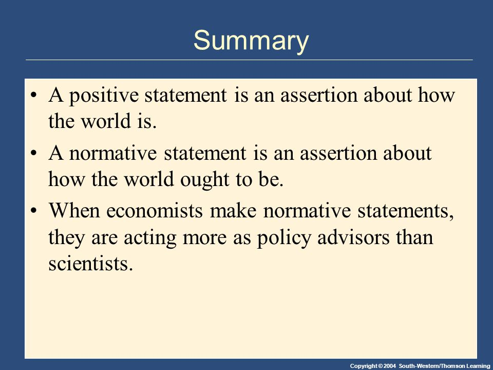 Summary A positive statement is an assertion about how the world is.