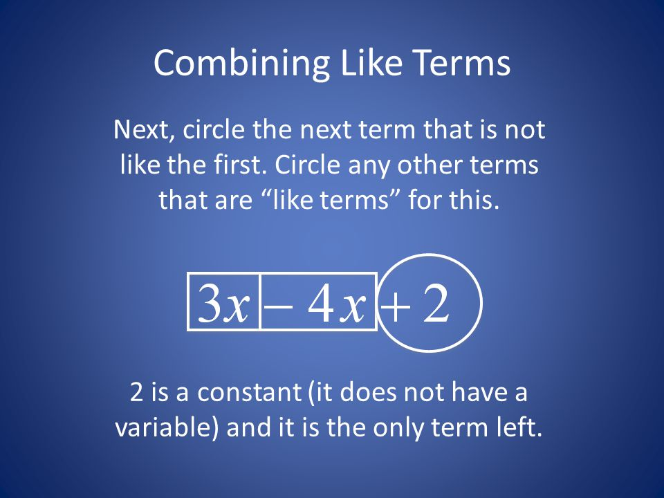 Combining Like Terms Next, circle the next term that is not like the first. Circle any other terms that are like terms for this.