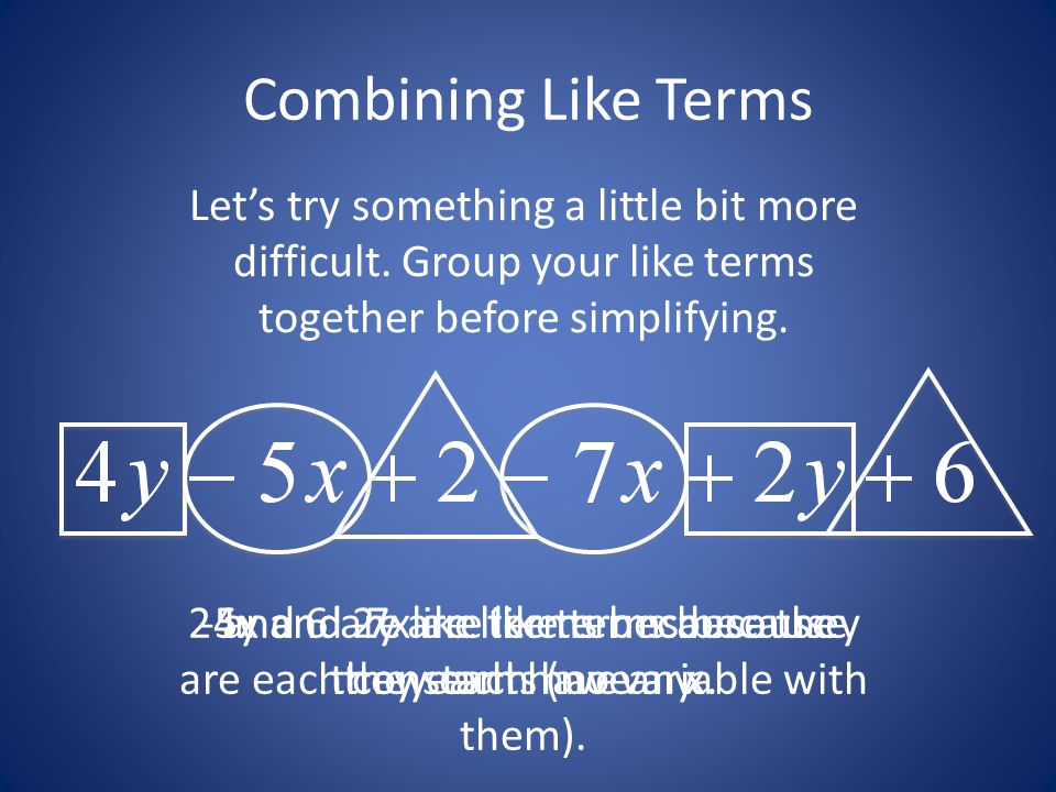 Combining Like Terms Let's try something a little bit more difficult. Group your like terms together before simplifying.