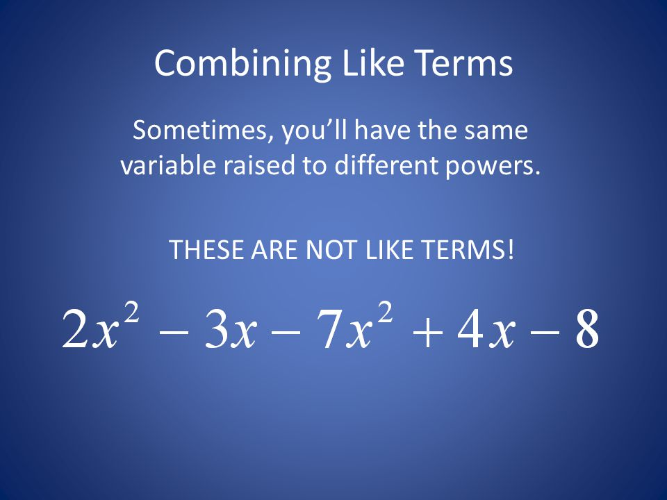 Combining Like Terms Sometimes, you'll have the same variable raised to different powers.