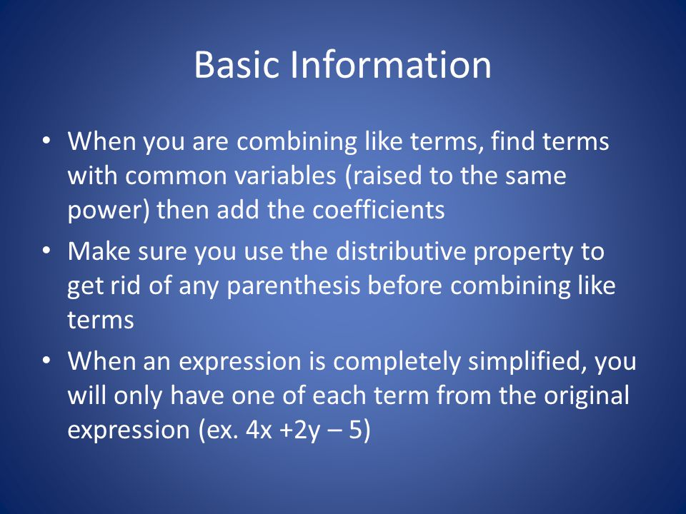 Basic Information When you are combining like terms, find terms with common variables (raised to the same power) then add the coefficients.