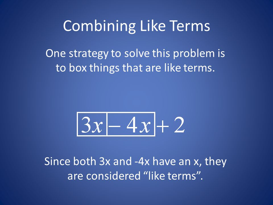 Since both 3x and -4x have an x, they are considered like terms .