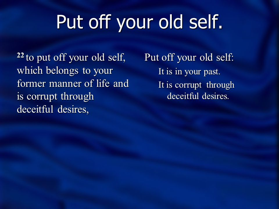 Put off your old self. 22 to put off your old self, which belongs to your former manner of life and is corrupt through deceitful desires,
