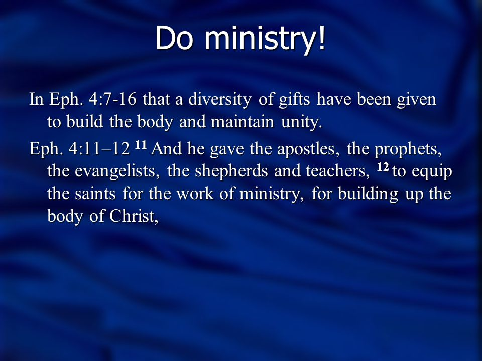 Do ministry! In Eph. 4:7-16 that a diversity of gifts have been given to build the body and maintain unity.