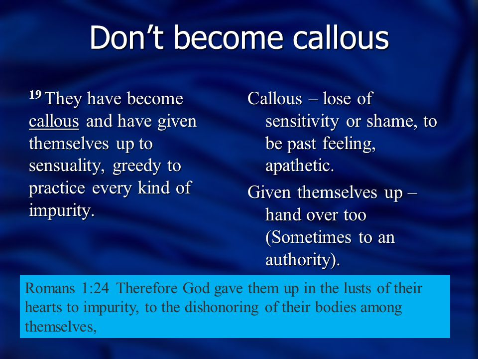 Don't become callous 19 They have become callous and have given themselves up to sensuality, greedy to practice every kind of impurity.
