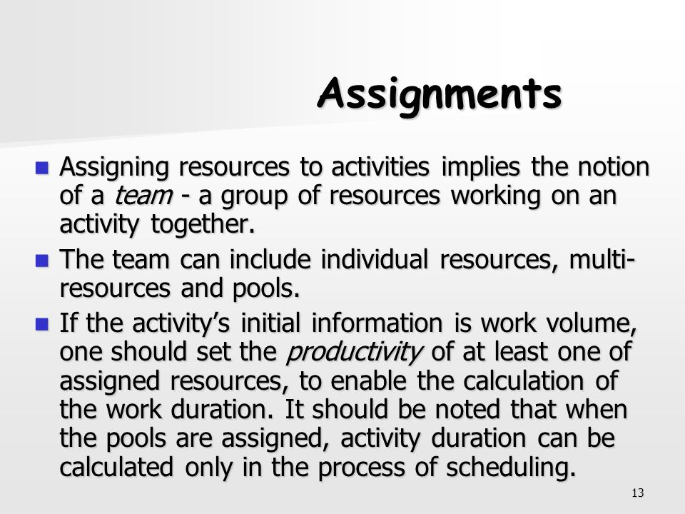 Assignments Assigning resources to activities implies the notion of a team - a group of resources working on an activity together.