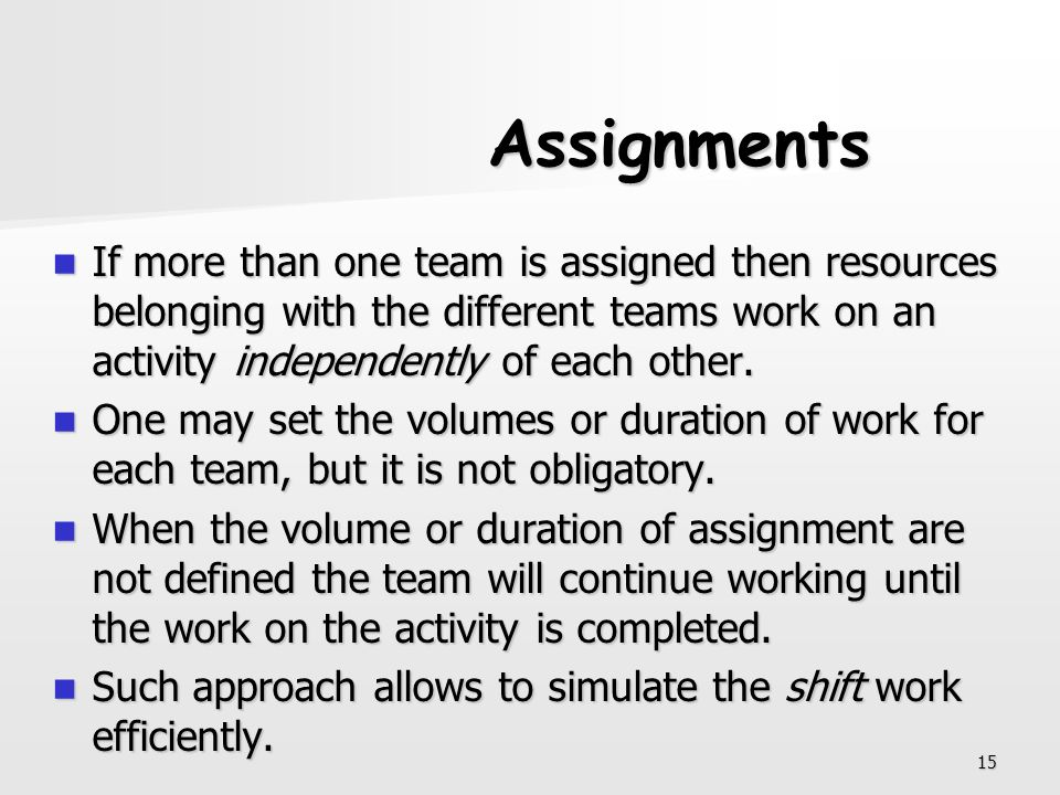 Assignments If more than one team is assigned then resources belonging with the different teams work on an activity independently of each other.