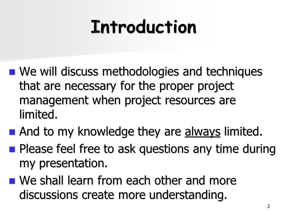 Introduction We will discuss methodologies and techniques that are necessary for the proper project management when project resources are limited.