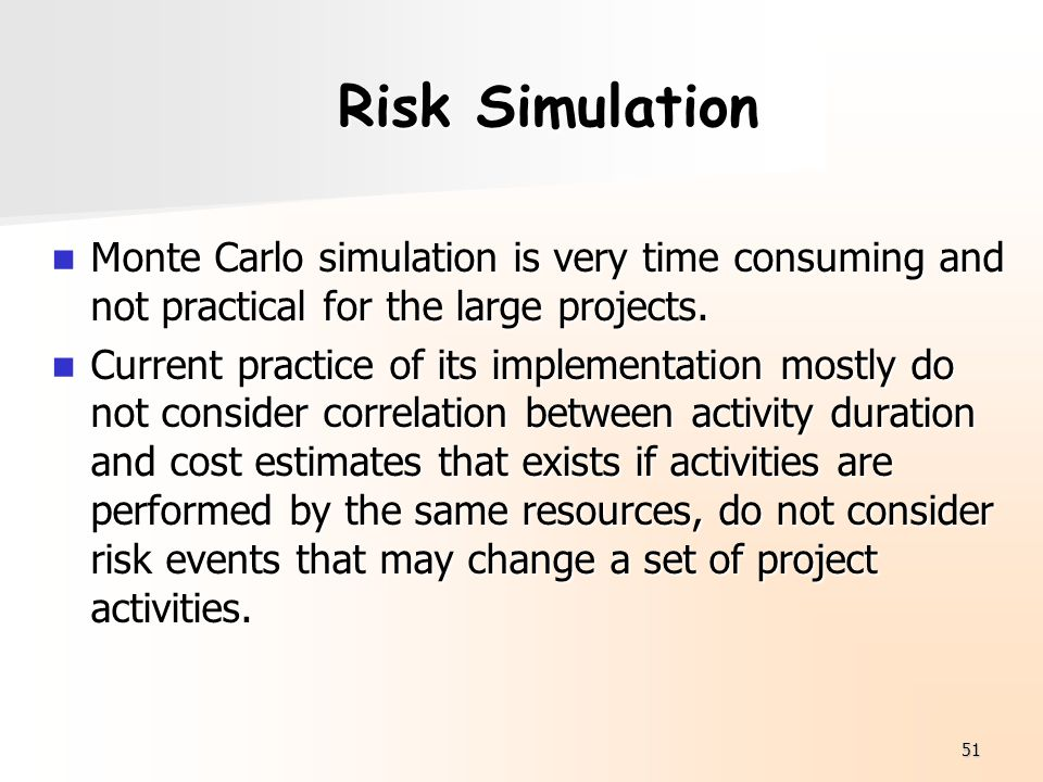 Risk Simulation Monte Carlo simulation is very time consuming and not practical for the large projects.