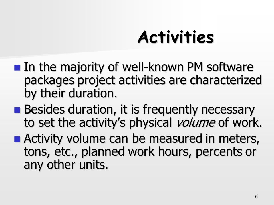 Activities In the majority of well-known PM software packages project activities are characterized by their duration.