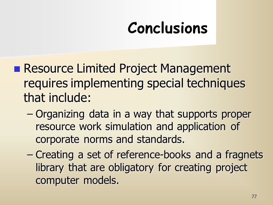 Conclusions Resource Limited Project Management requires implementing special techniques that include: