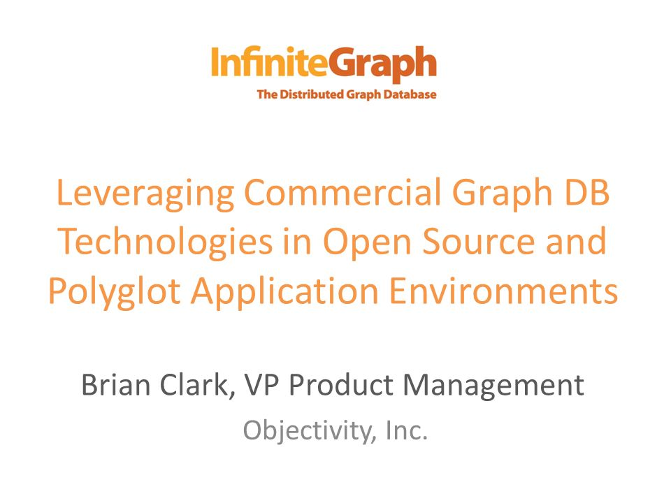 Leveraging Commercial Graph DB Technologies in Open Source and Polyglot Application Environments Brian Clark, VP Product Management