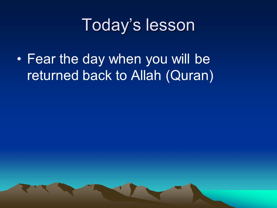 Today's lesson Fear the day when you will be returned back to Allah (Quran)